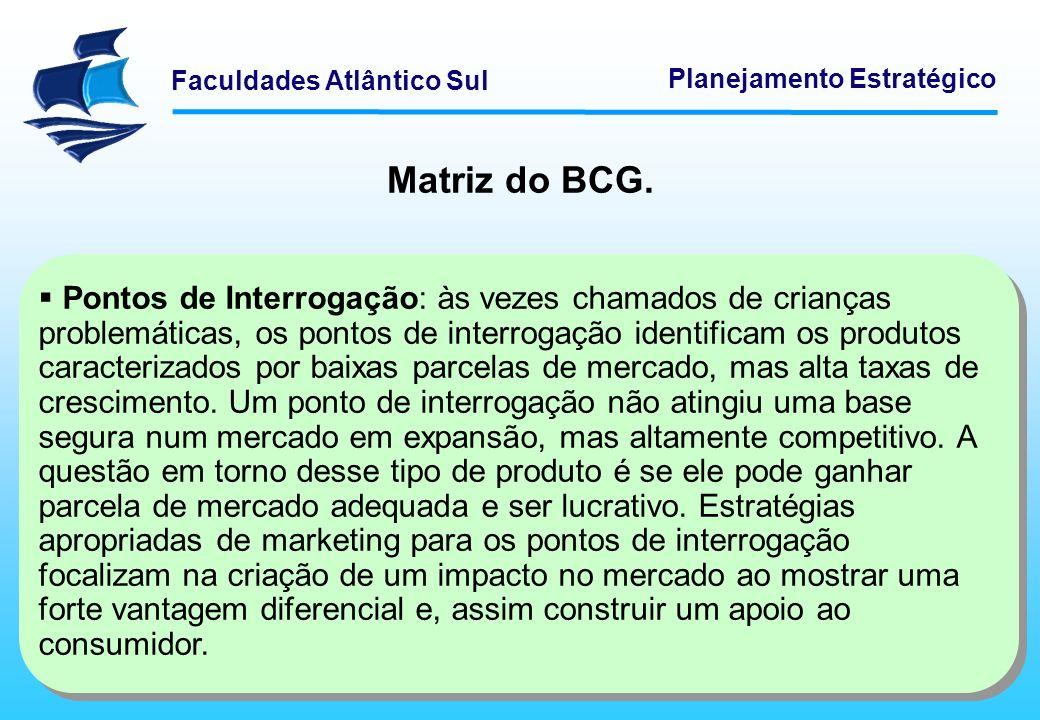 Faculdades Atlântico Sul Planejamento Estratégico Matriz do BCG. Pontos de Interrogação: às vezes chamados de crianças problemáticas, os pontos de int