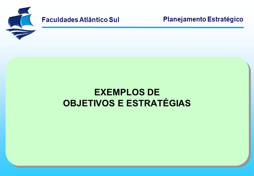 Faculdades Atlântico Sul Planejamento Estratégico EXEMPLOS DE OBJETIVOS E ESTRATÉGIAS