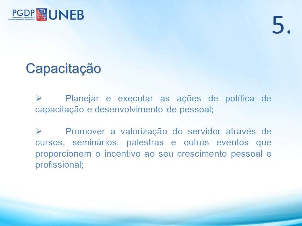 5.Capacitação Planejar e executar as ações de política de capacitação e desenvolvimento de pessoal; Promover a valorização do servidor através de curs