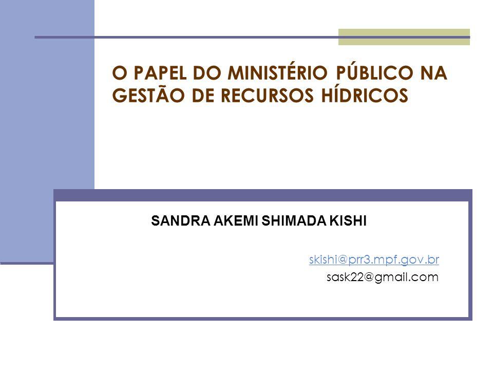 O PAPEL DO MINISTÉRIO PÚBLICO NA GESTÃO DE RECURSOS HÍDRICOS SANDRA AKEMI SHIMADA KISHI skishi@prr3.mpf.gov.br sask22@gmail.com