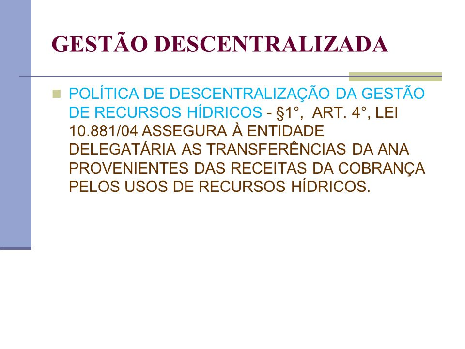 GESTÃO DESCENTRALIZADA POLÍTICA DE DESCENTRALIZAÇÃO DA GESTÃO DE RECURSOS HÍDRICOS - §1°, ART. 4°, LEI 10.881/04 ASSEGURA À ENTIDADE DELEGATÁRIA AS TR