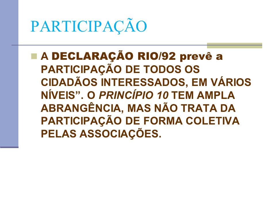PARTICIPAÇÃO A DECLARAÇÃO RIO/92 prevê a PARTICIPAÇÃO DE TODOS OS CIDADÃOS INTERESSADOS, EM VÁRIOS NÍVEIS. O PRINCÍPIO 10 TEM AMPLA ABRANGÊNCIA, MAS N