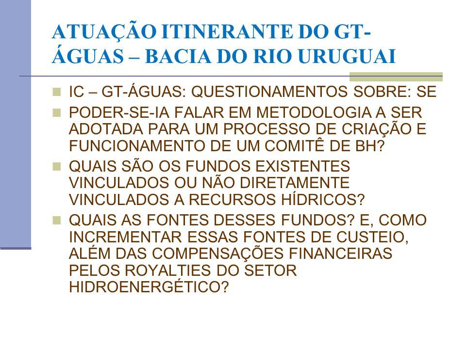 ATUAÇÃO ITINERANTE DO GT- ÁGUAS – BACIA DO RIO URUGUAI IC – GT-ÁGUAS: QUESTIONAMENTOS SOBRE: SE PODER-SE-IA FALAR EM METODOLOGIA A SER ADOTADA PARA UM