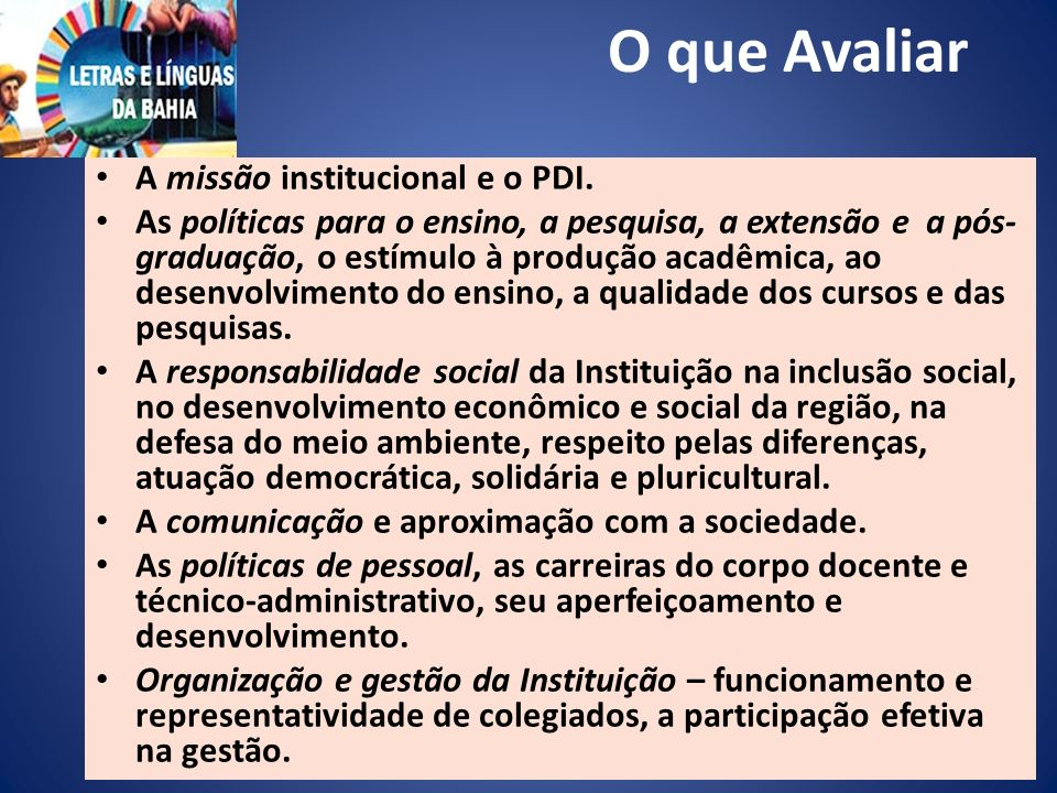 O que Avaliar A missão institucional e o PDI. As políticas para o ensino, a pesquisa, a extensão e a pós- graduação, o estímulo à produção acadêmica,