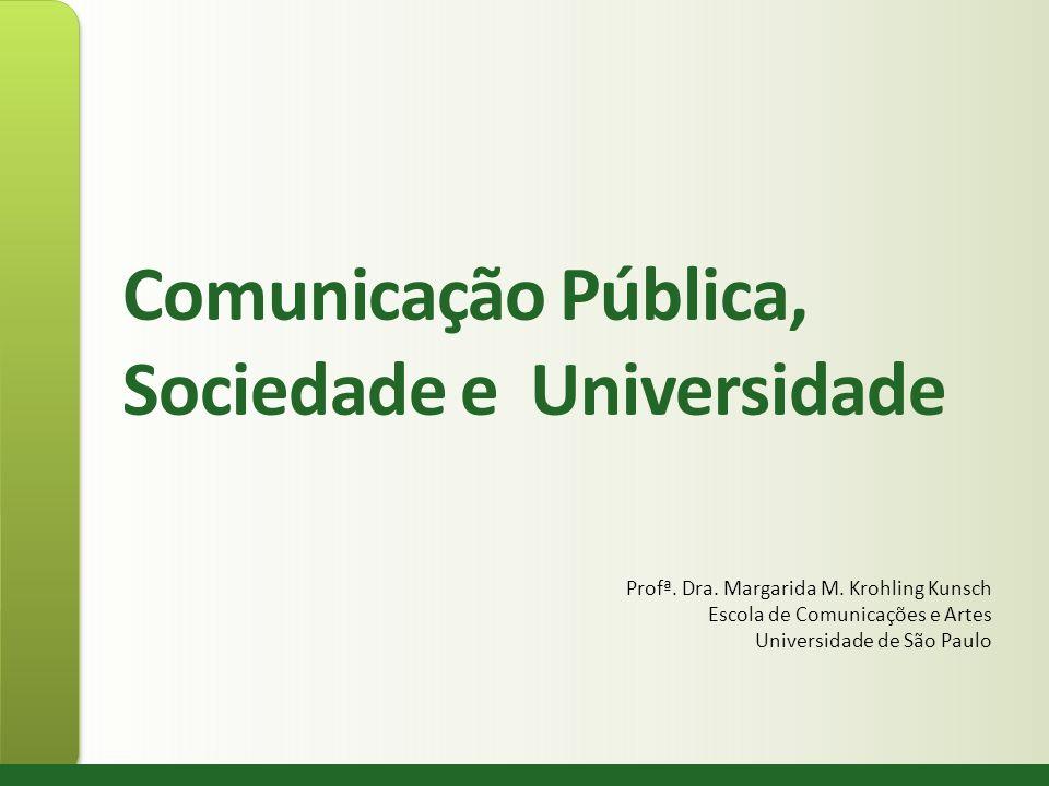 Comunicação Pública, Sociedade e Universidade Profª. Dra. Margarida M. Krohling Kunsch Escola de Comunicações e Artes Universidade de São Paulo