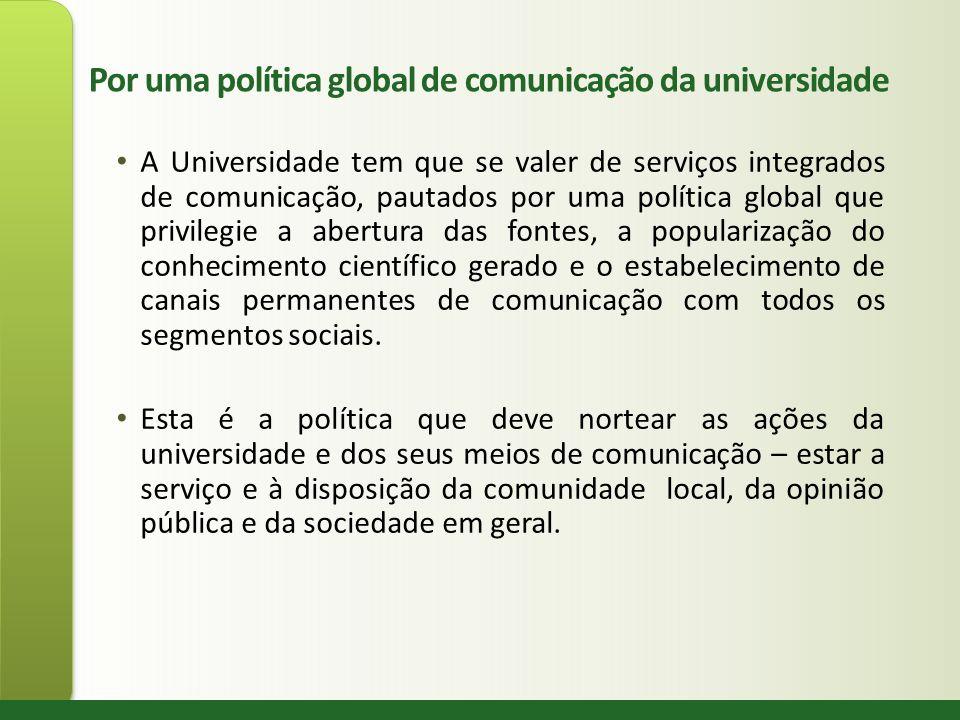Por uma política global de comunicação da universidade A Universidade tem que se valer de serviços integrados de comunicação, pautados por uma polític