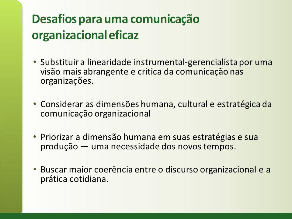 Desafios para uma comunicação organizacional eficaz Substituir a linearidade instrumental-gerencialista por uma visão mais abrangente e crítica da com