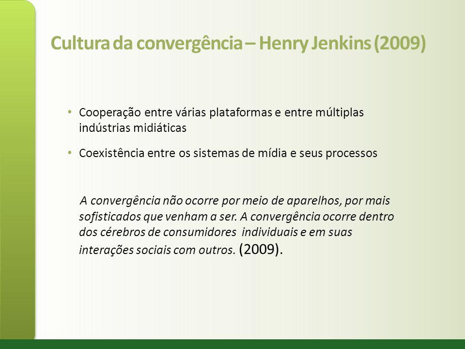 Cultura da convergência – Henry Jenkins (2009) Cooperação entre várias plataformas e entre múltiplas indústrias midiáticas Coexistência entre os siste