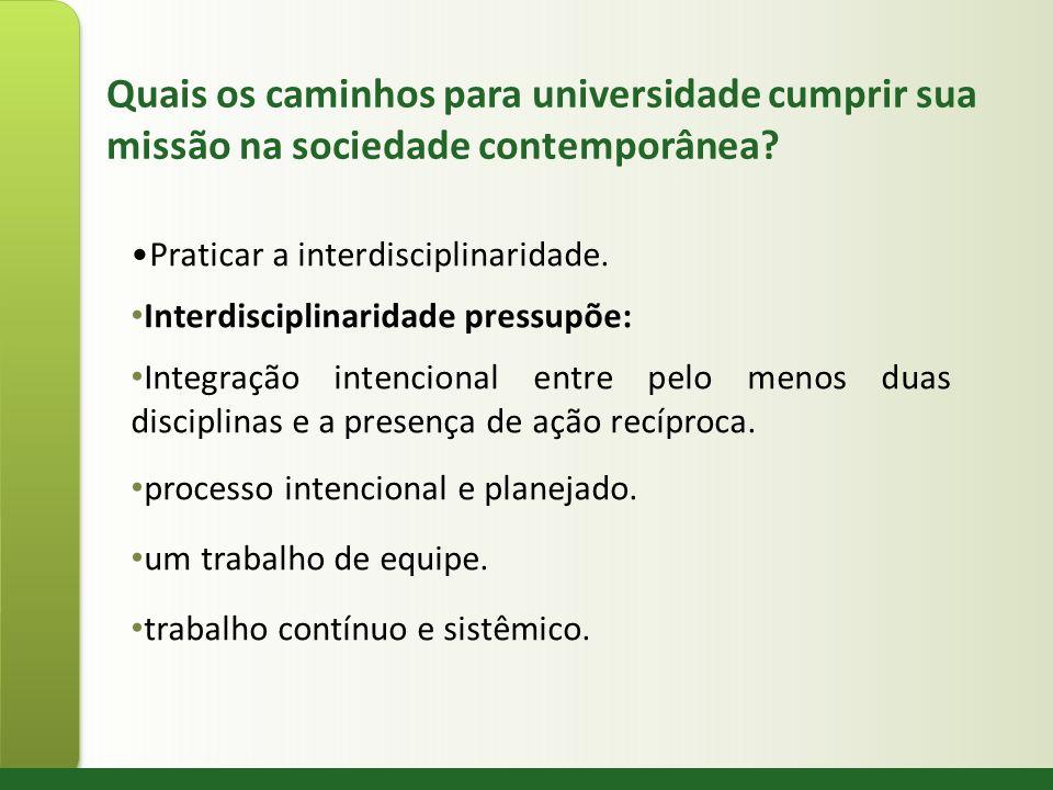 Quais os caminhos para universidade cumprir sua missão na sociedade contemporânea? Praticar a interdisciplinaridade. Interdisciplinaridade pressupõe: