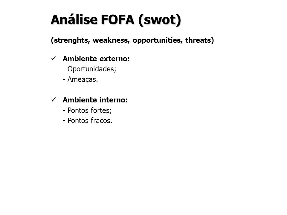 Análise FOFA (swot) (strenghts, weakness, opportunities, threats) Ambiente externo: - Oportunidades; - Ameaças. Ambiente interno: - Pontos fortes; - P