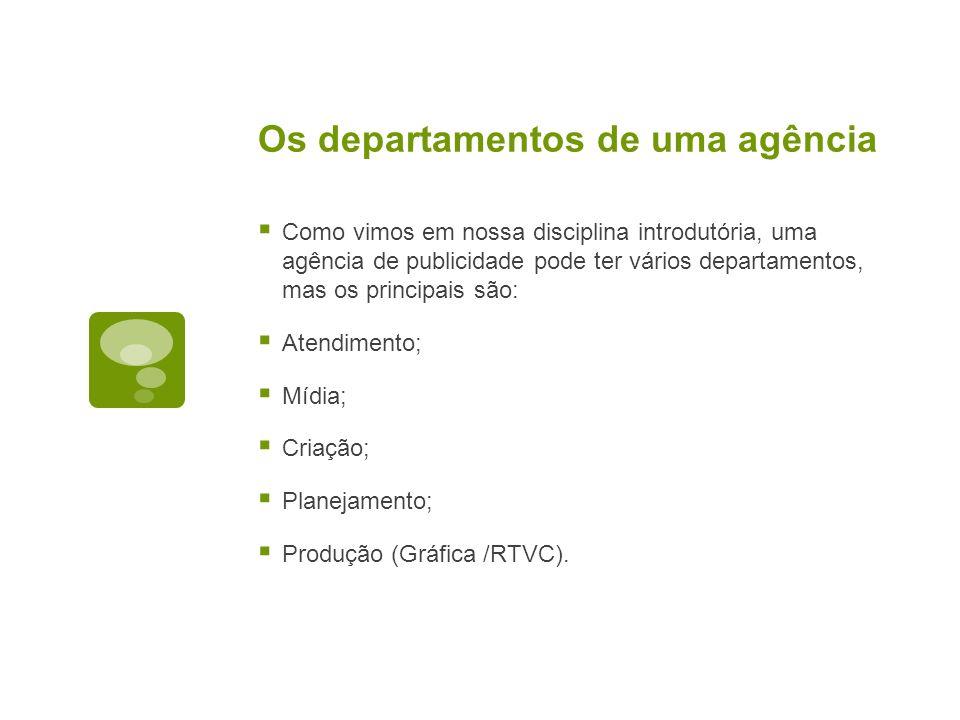 Os departamentos de uma agência Como vimos em nossa disciplina introdutória, uma agência de publicidade pode ter vários departamentos, mas os principa