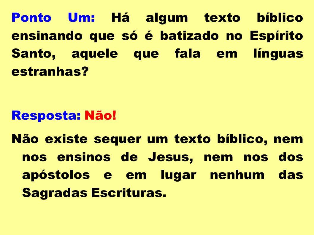 Ponto Um: Há algum texto bíblico ensinando que só é batizado no Espírito Santo, aquele que fala em línguas estranhas? Resposta: Não! Não existe sequer