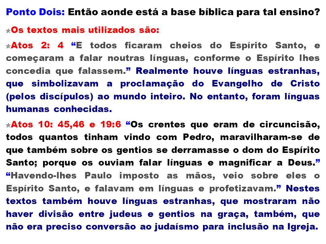 Ponto Dois: Então aonde está a base bíblica para tal ensino? Os textos mais utilizados são: Atos 2: 4 E todos ficaram cheios do Espírito Santo, e come