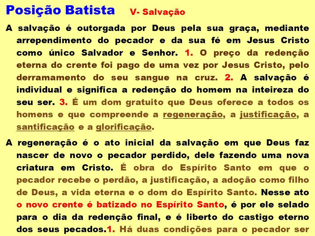 Posição Batista V- Salvação A salvação é outorgada por Deus pela sua graça, mediante arrependimento do pecador e da sua fé em Jesus Cristo como único