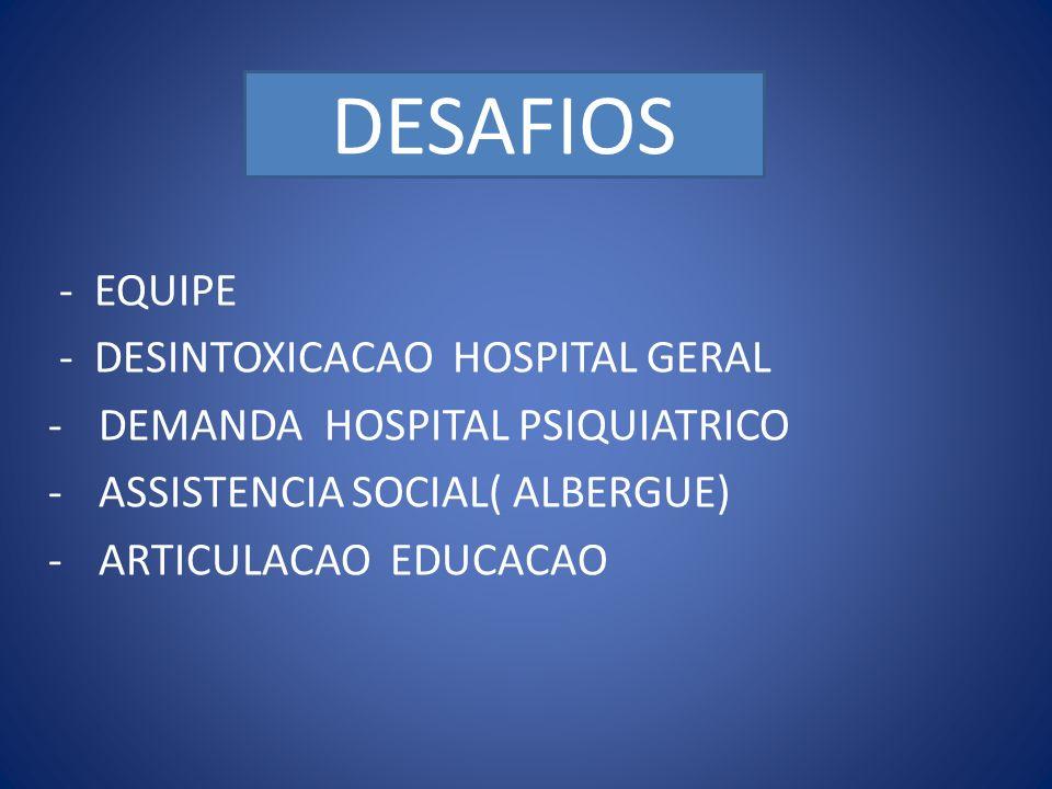DESAFIOS … - EQUIPE - DESINTOXICACAO HOSPITAL GERAL - DEMANDA HOSPITAL PSIQUIATRICO - ASSISTENCIA SOCIAL( ALBERGUE) - ARTICULACAO EDUCACAO DESAFIOS