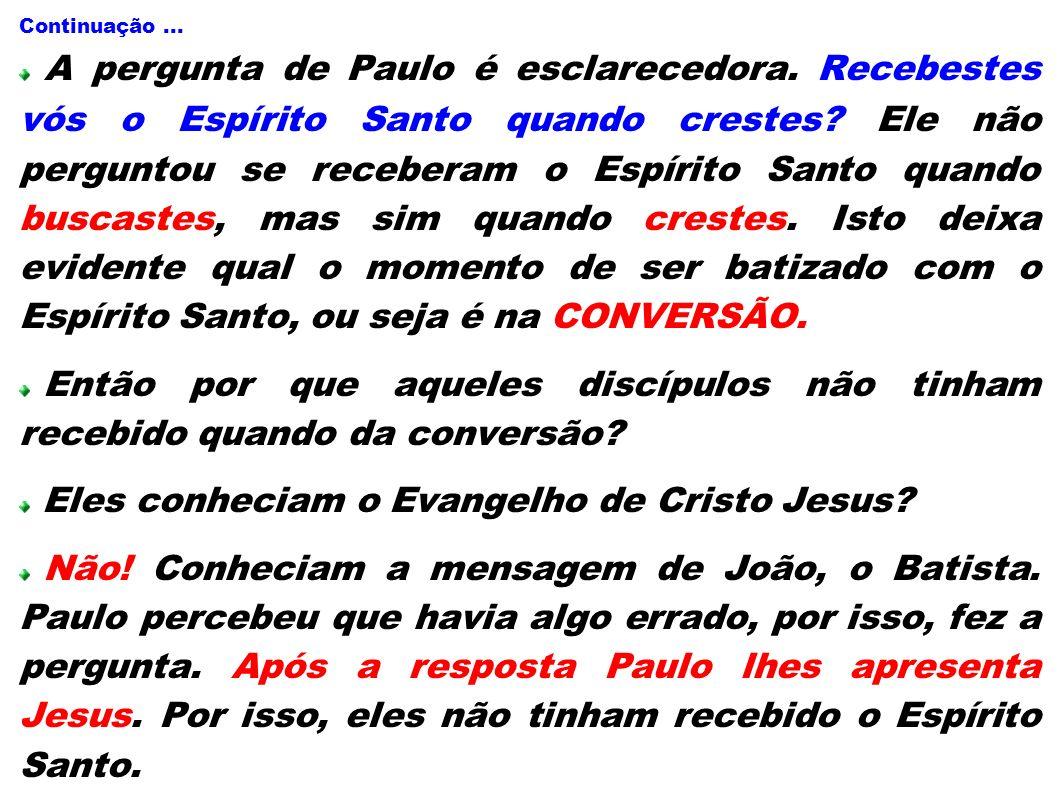 Continuação... A pergunta de Paulo é esclarecedora. Recebestes vós o Espírito Santo quando crestes? Ele não perguntou se receberam o Espírito Santo qu