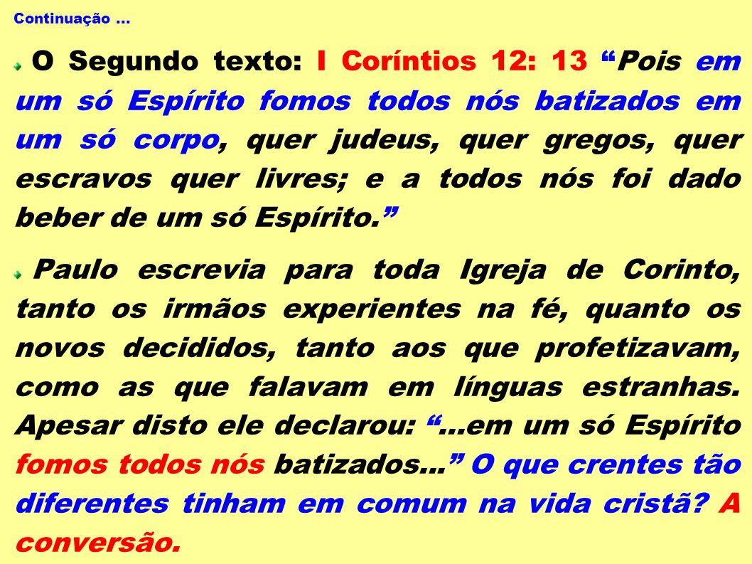 Continuação... O Segundo texto: I Coríntios 12: 13 Pois em um só Espírito fomos todos nós batizados em um só corpo, quer judeus, quer gregos, quer esc