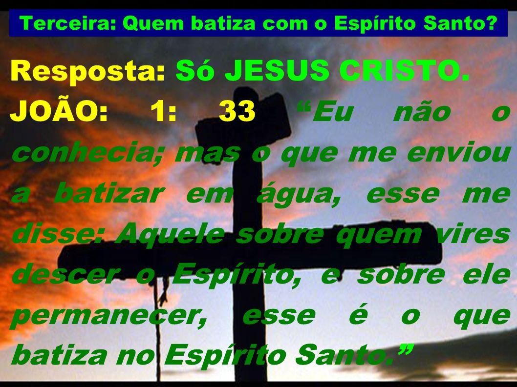 Terceira: Quem batiza com o Espírito Santo? Resposta: Só JESUS CRISTO. JOÃO: 1: 33 Eu não o conhecia; mas o que me enviou a batizar em água, esse me d