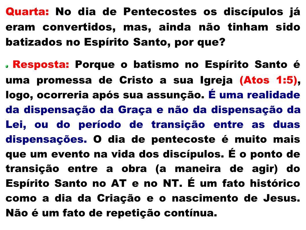 Quarta: No dia de Pentecostes os discípulos já eram convertidos, mas, ainda não tinham sido batizados no Espírito Santo, por que? Resposta: Porque o b