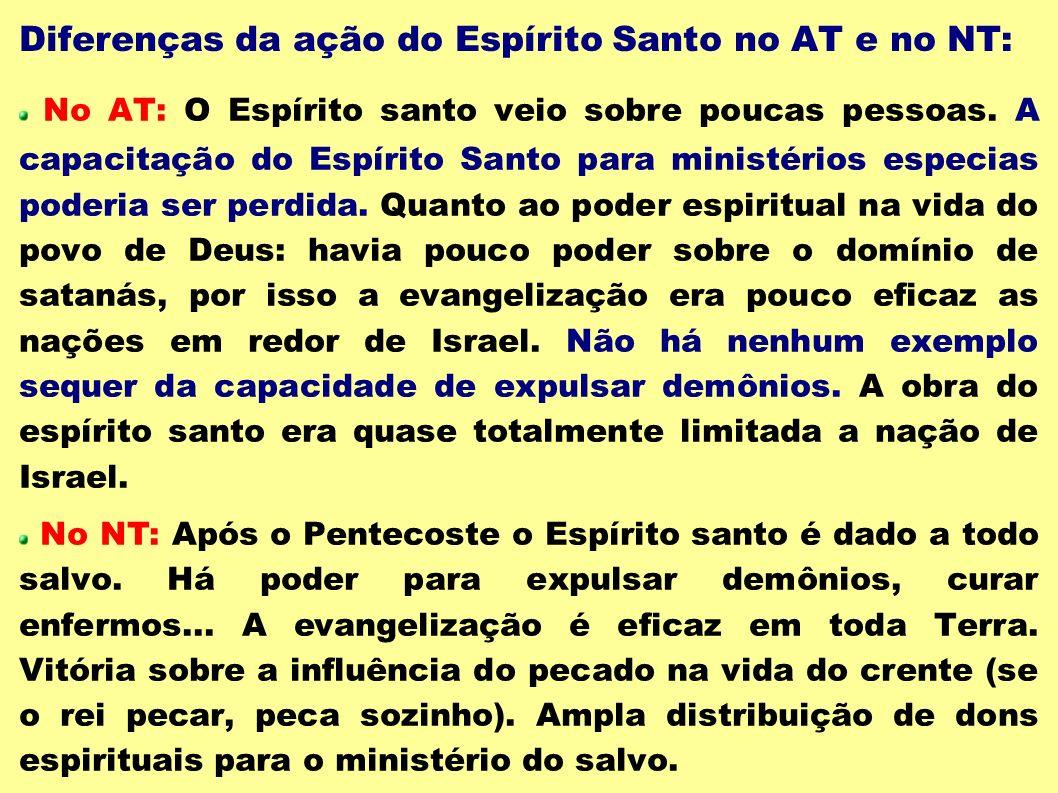 Diferenças da ação do Espírito Santo no AT e no NT: No AT: O Espírito santo veio sobre poucas pessoas. A capacitação do Espírito Santo para ministério