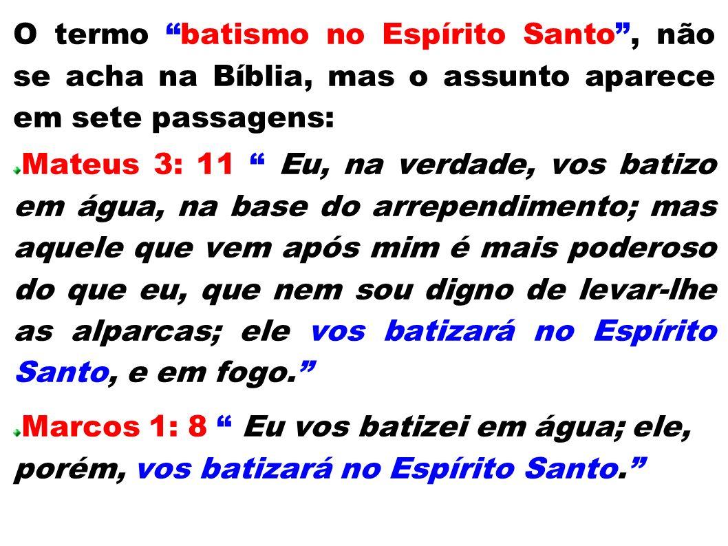O termo batismo no Espírito Santo, não se acha na Bíblia, mas o assunto aparece em sete passagens: Mateus 3: 11 Eu, na verdade, vos batizo em água, na