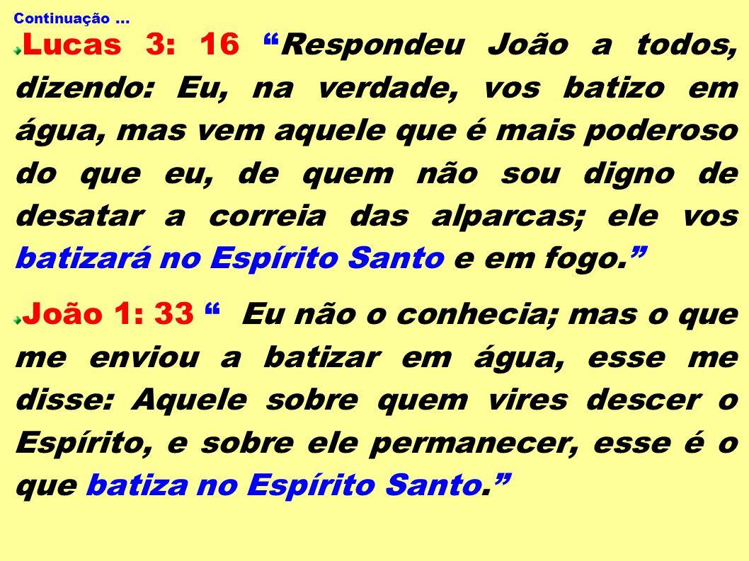 Continuação... Lucas 3: 16 Respondeu João a todos, dizendo: Eu, na verdade, vos batizo em água, mas vem aquele que é mais poderoso do que eu, de quem