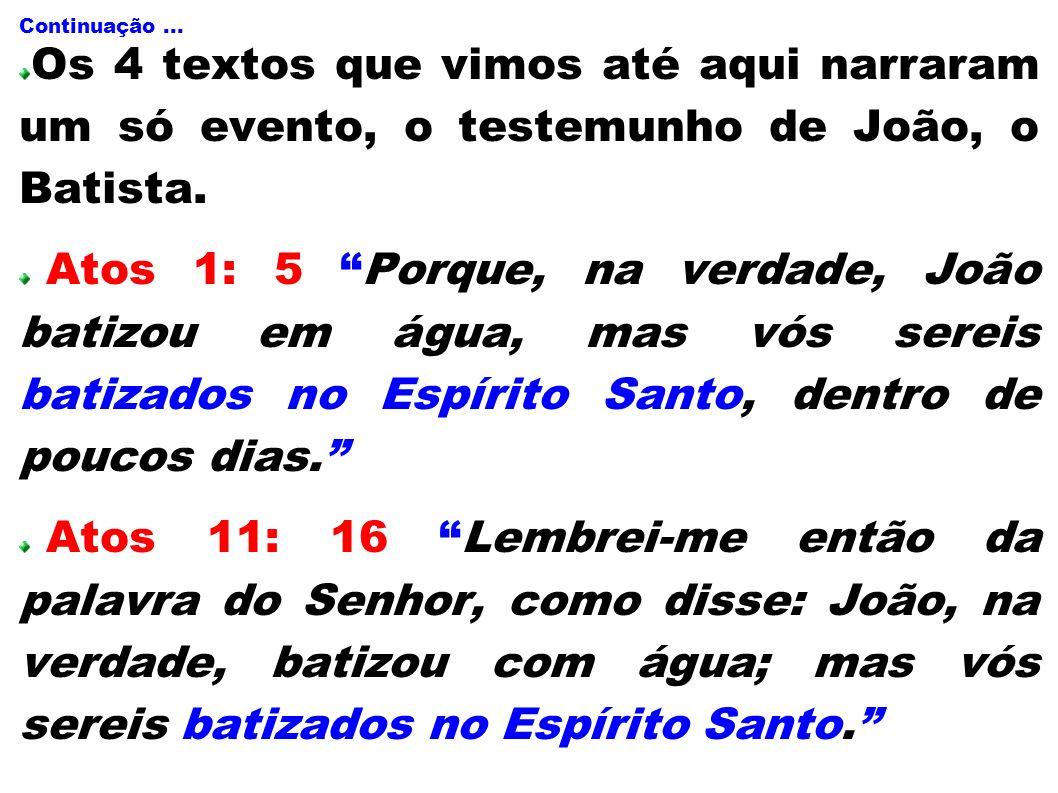 Continuação... Os 4 textos que vimos até aqui narraram um só evento, o testemunho de João, o Batista. Atos 1: 5 Porque, na verdade, João batizou em ág