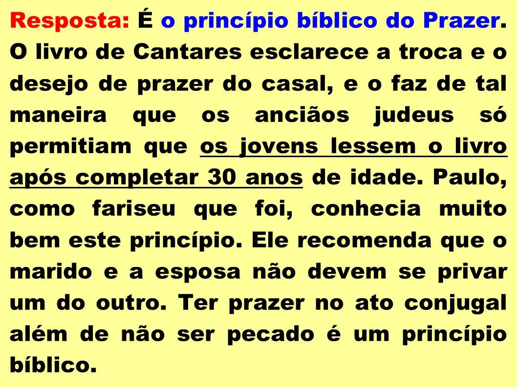 Resposta: É o princípio bíblico do Prazer. O livro de Cantares esclarece a troca e o desejo de prazer do casal, e o faz de tal maneira que os anciãos