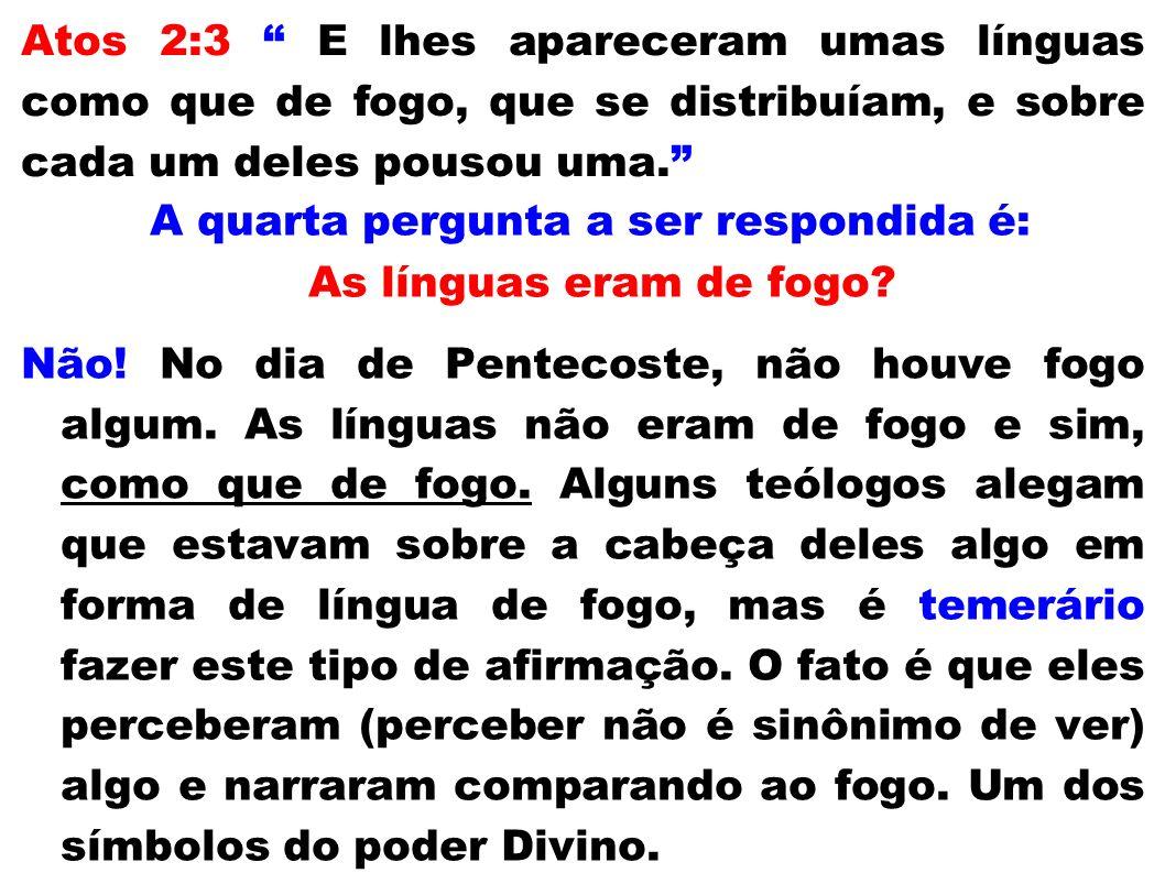 Atos 2:3 E lhes apareceram umas línguas como que de fogo, que se distribuíam, e sobre cada um deles pousou uma. A quarta pergunta a ser respondida é:
