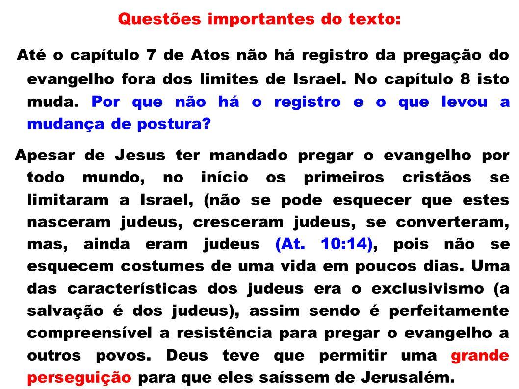 Questões importantes do texto: Até o capítulo 7 de Atos não há registro da pregação do evangelho fora dos limites de Israel. No capítulo 8 isto muda.