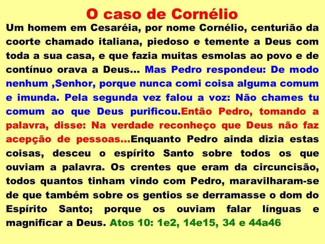 O caso de Cornélio Um homem em Cesaréia, por nome Cornélio, centurião da coorte chamado italiana, piedoso e temente a Deus com toda a sua casa, e que