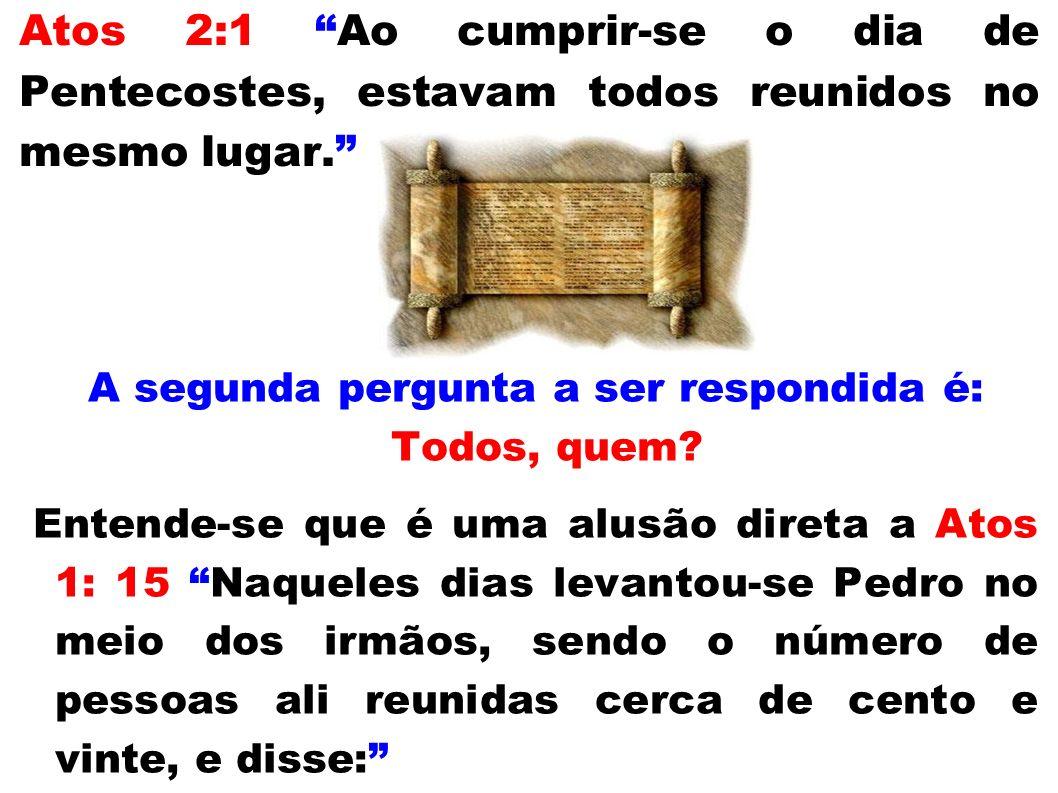 Atos 2:1 Ao cumprir-se o dia de Pentecostes, estavam todos reunidos no mesmo lugar. A segunda pergunta a ser respondida é: Todos, quem? Entende-se que