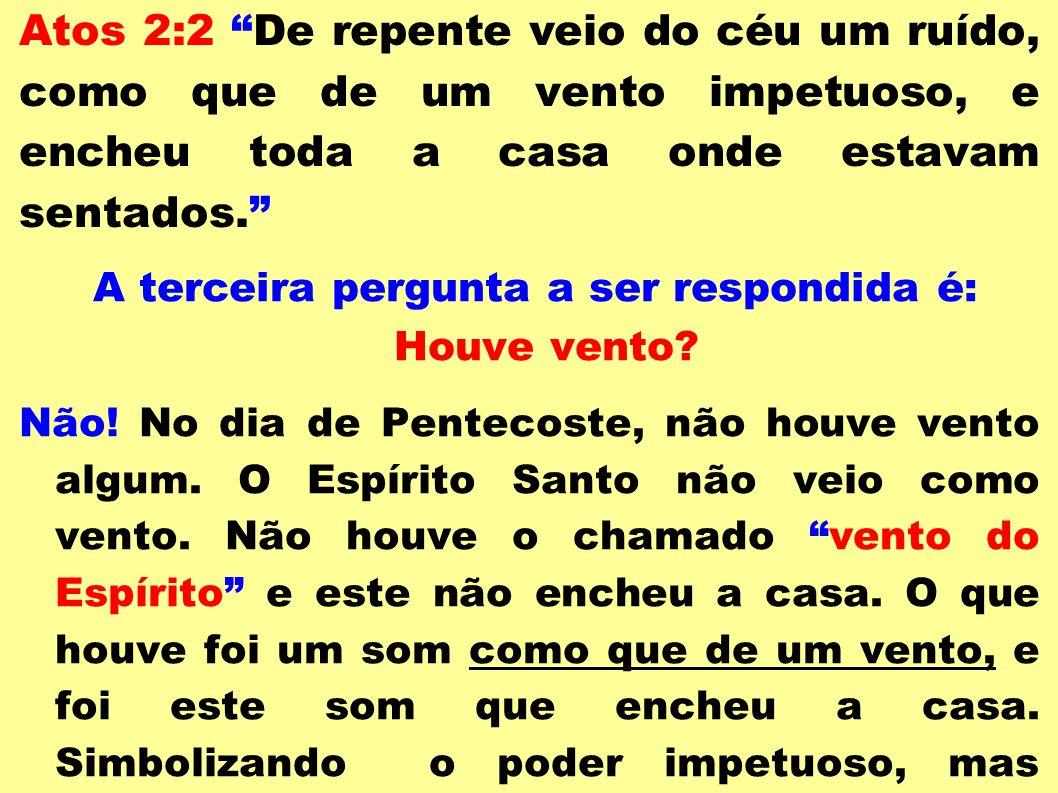 Atos 2:2 De repente veio do céu um ruído, como que de um vento impetuoso, e encheu toda a casa onde estavam sentados. A terceira pergunta a ser respon