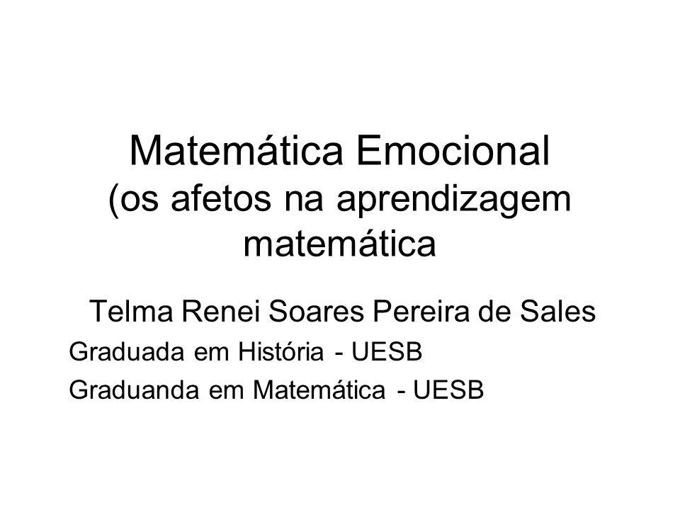 Matemática Emocional (os afetos na aprendizagem matemática Telma Renei Soares Pereira de Sales Graduada em História - UESB Graduanda em Matemática - U