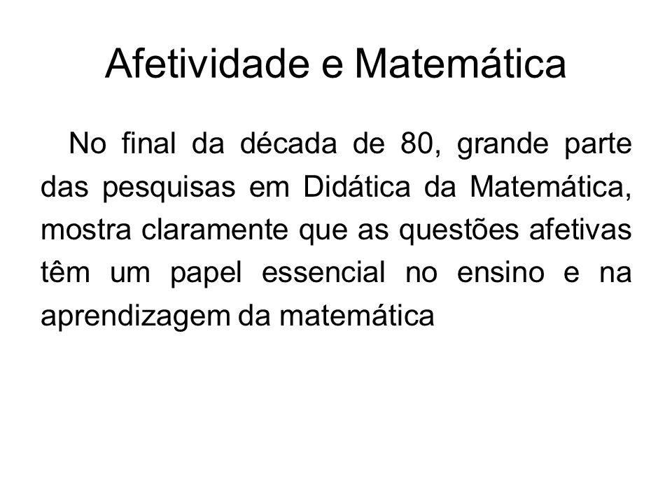 Afetividade e Matemática No final da década de 80, grande parte das pesquisas em Didática da Matemática, mostra claramente que as questões afetivas tê