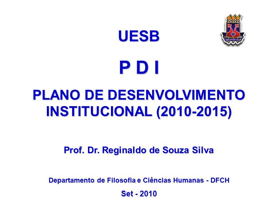 UESB P D I PLANO DE DESENVOLVIMENTO INSTITUCIONAL (2010-2015) Prof. Dr. Reginaldo de Souza Silva Departamento de Filosofia e Ciências Humanas - DFCH S