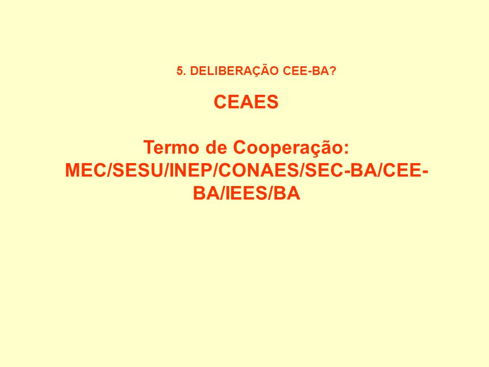 5. DELIBERAÇÃO CEE-BA? CEAES Termo de Cooperação: MEC/SESU/INEP/CONAES/SEC-BA/CEE- BA/IEES/BA