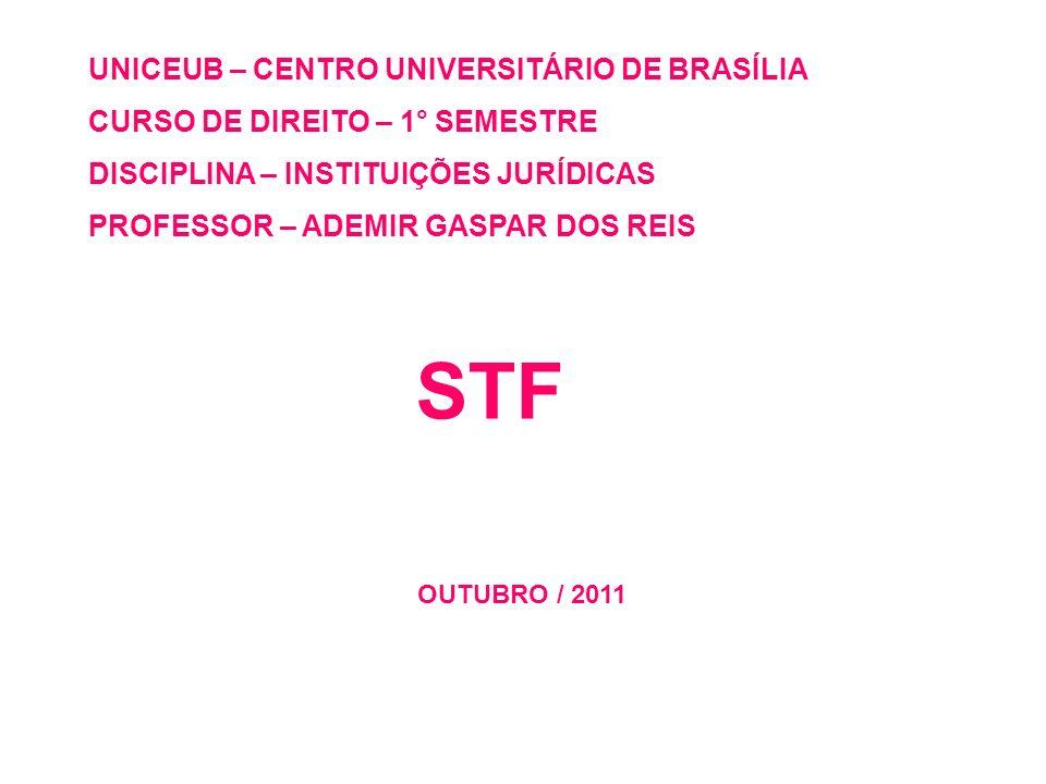 UNICEUB – CENTRO UNIVERSITÁRIO DE BRASÍLIA CURSO DE DIREITO – 1° SEMESTRE DISCIPLINA – INSTITUIÇÕES JURÍDICAS PROFESSOR – ADEMIR GASPAR DOS REIS STF O