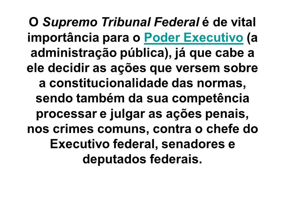 O Supremo Tribunal Federal é de vital importância para o Poder Executivo (a administração pública), já que cabe a ele decidir as ações que versem sobr