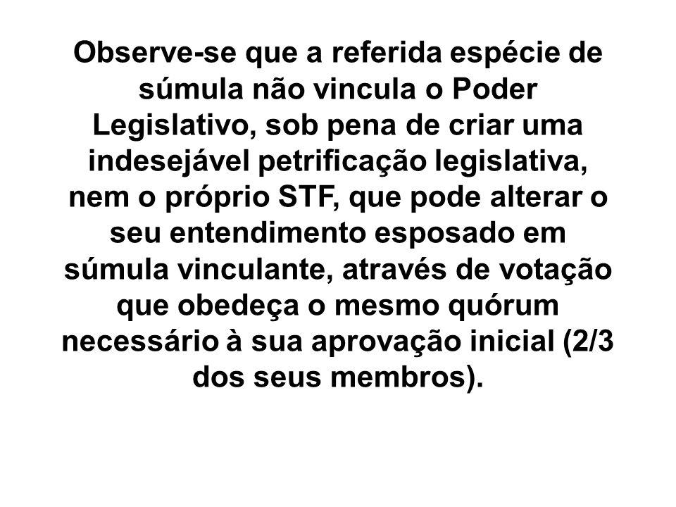 Observe-se que a referida espécie de súmula não vincula o Poder Legislativo, sob pena de criar uma indesejável petrificação legislativa, nem o próprio
