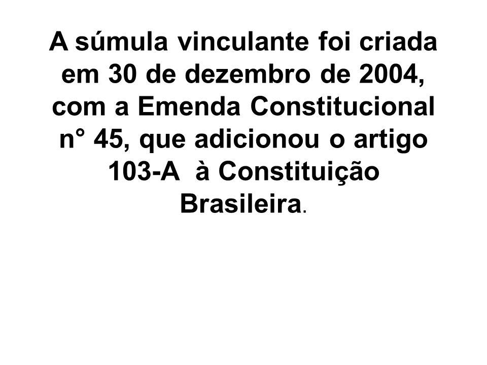 A súmula vinculante foi criada em 30 de dezembro de 2004, com a Emenda Constitucional n° 45, que adicionou o artigo 103-A à Constituição Brasileira.