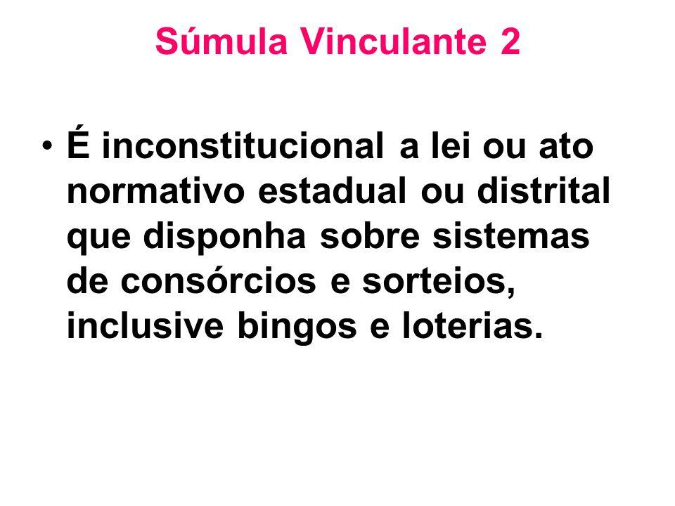Súmula Vinculante 2 É inconstitucional a lei ou ato normativo estadual ou distrital que disponha sobre sistemas de consórcios e sorteios, inclusive bi