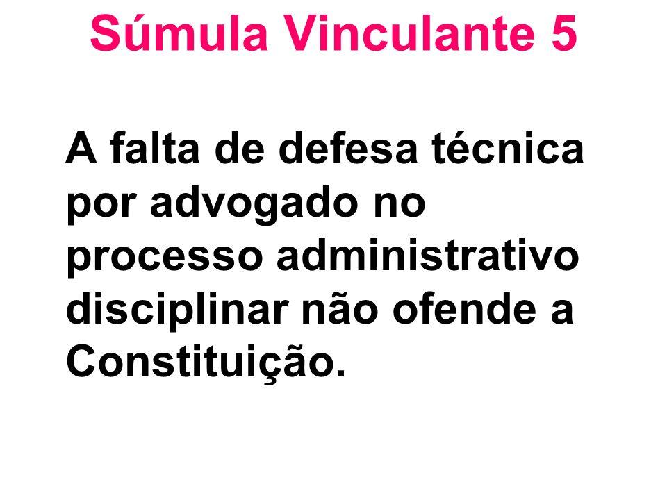 Súmula Vinculante 5 A falta de defesa técnica por advogado no processo administrativo disciplinar não ofende a Constituição.