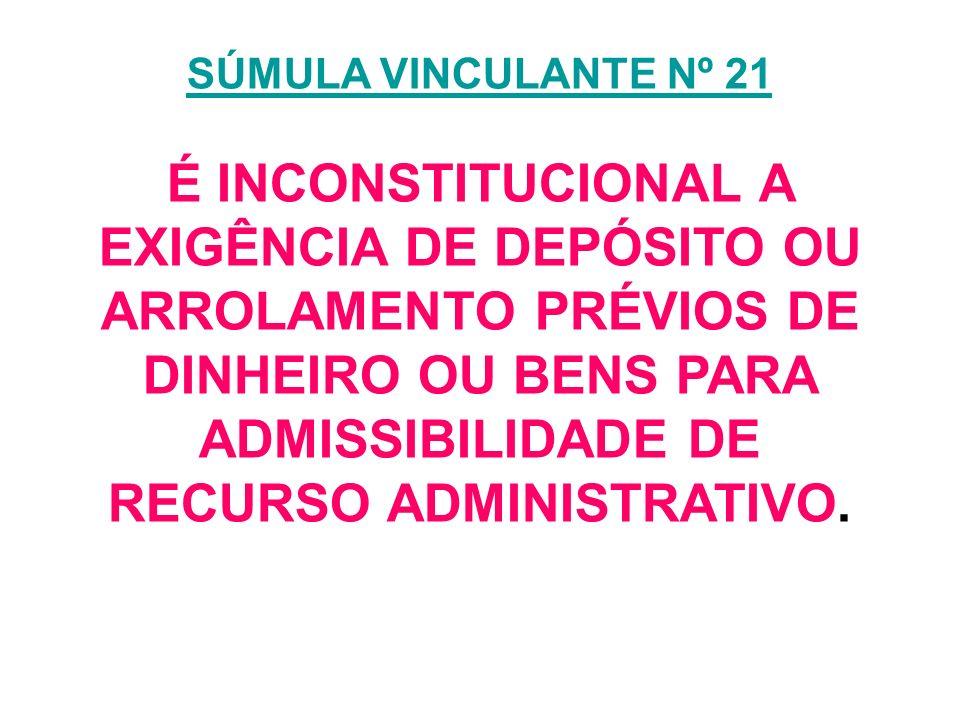 SÚMULA VINCULANTE Nº 21 SÚMULA VINCULANTE Nº 21 É INCONSTITUCIONAL A EXIGÊNCIA DE DEPÓSITO OU ARROLAMENTO PRÉVIOS DE DINHEIRO OU BENS PARA ADMISSIBILI