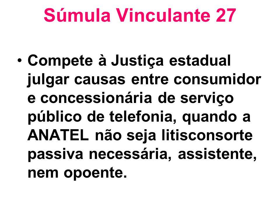Súmula Vinculante 27 Compete à Justiça estadual julgar causas entre consumidor e concessionária de serviço público de telefonia, quando a ANATEL não s