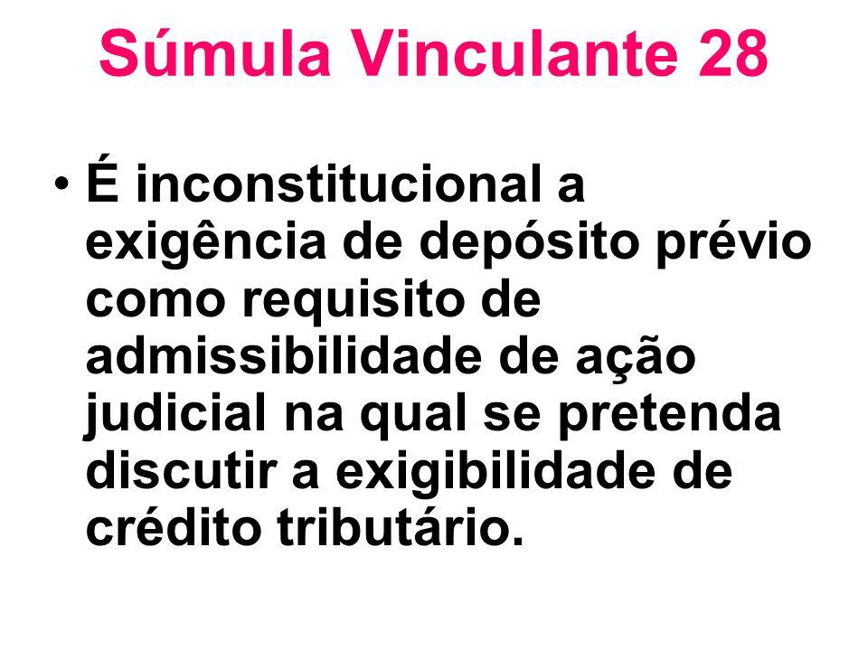 Súmula Vinculante 28 É inconstitucional a exigência de depósito prévio como requisito de admissibilidade de ação judicial na qual se pretenda discutir