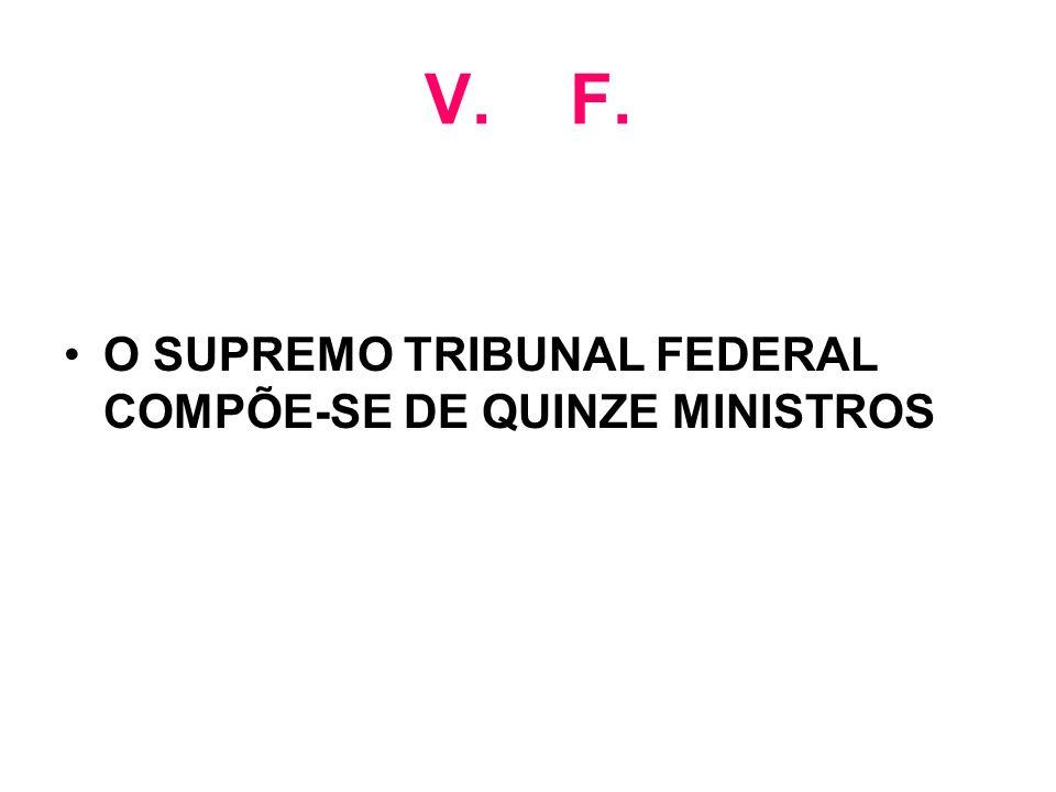 V. F. O SUPREMO TRIBUNAL FEDERAL COMPÕE-SE DE QUINZE MINISTROS