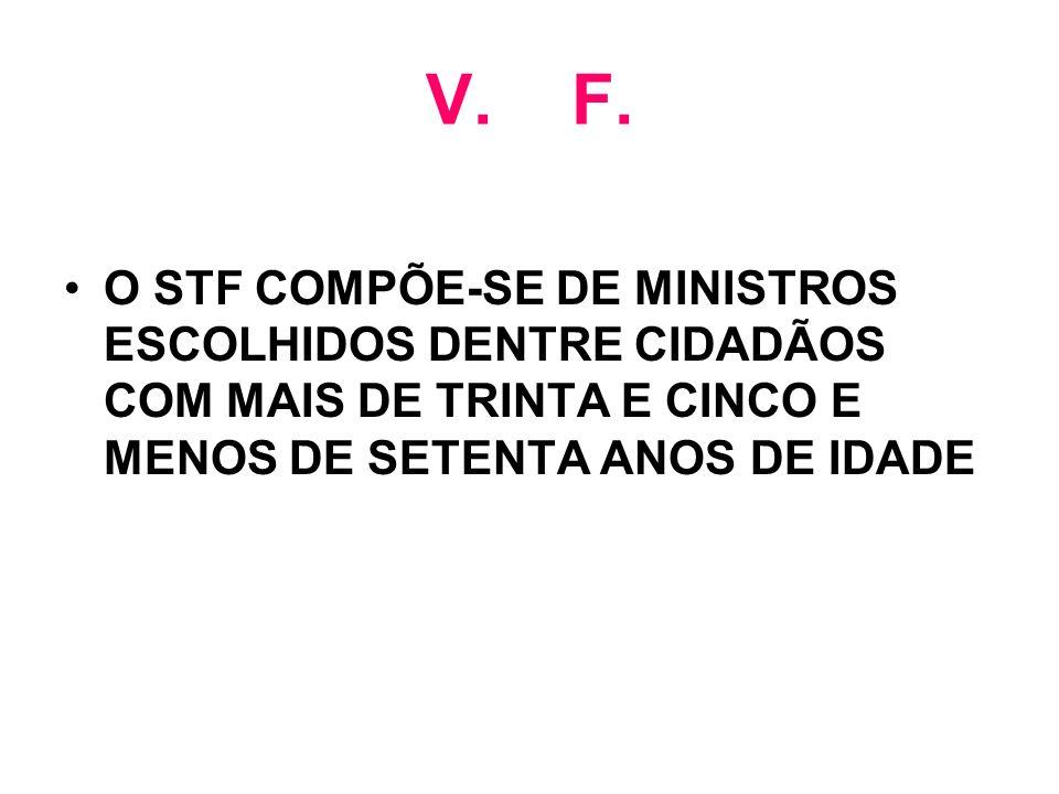V. F. O STF COMPÕE-SE DE MINISTROS ESCOLHIDOS DENTRE CIDADÃOS COM MAIS DE TRINTA E CINCO E MENOS DE SETENTA ANOS DE IDADE