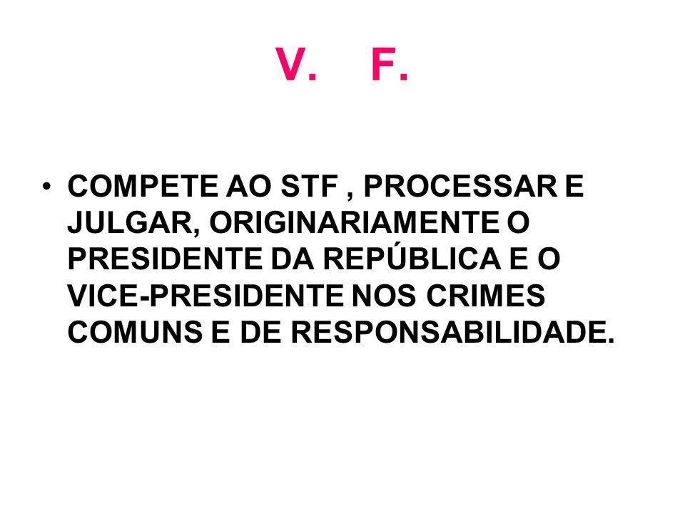 V. F. COMPETE AO STF, PROCESSAR E JULGAR, ORIGINARIAMENTE O PRESIDENTE DA REPÚBLICA E O VICE-PRESIDENTE NOS CRIMES COMUNS E DE RESPONSABILIDADE.