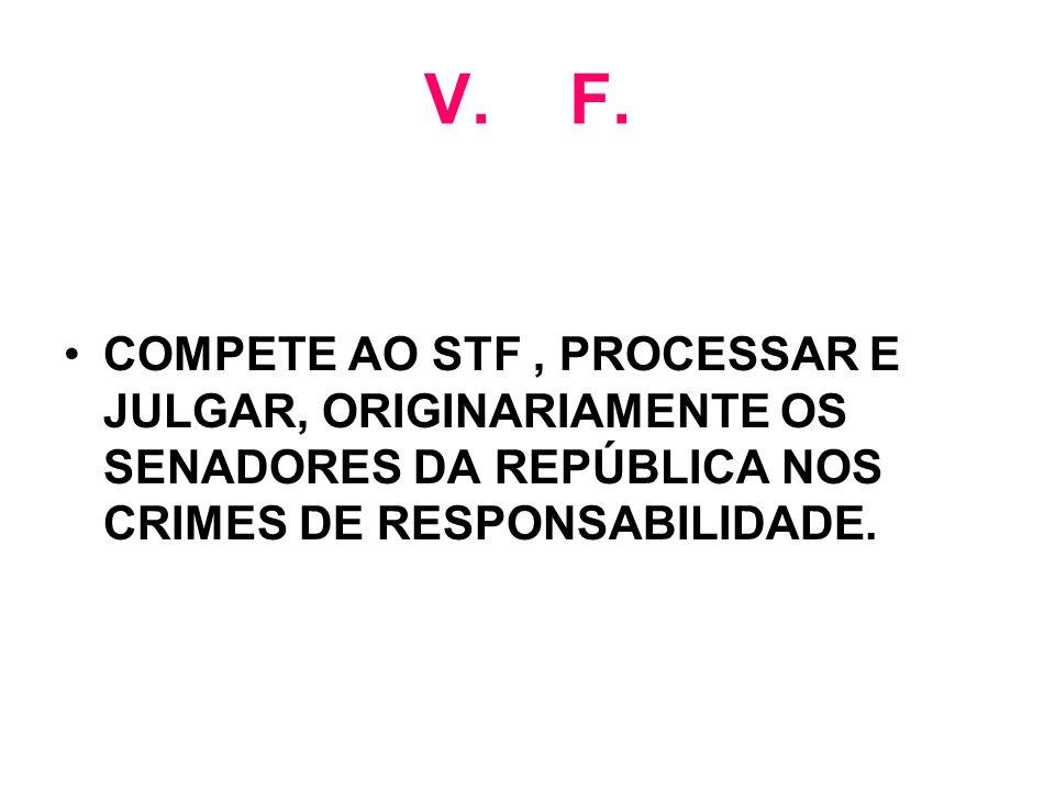 V. F. COMPETE AO STF, PROCESSAR E JULGAR, ORIGINARIAMENTE OS SENADORES DA REPÚBLICA NOS CRIMES DE RESPONSABILIDADE.